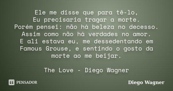 Ele me disse que para tê-lo, Eu precisaria tragar a morte. Porém pensei: não há beleza no decesso. Assim como não há verdades no amor. E ali estava eu, me desse... Frase de Diego Wagner.