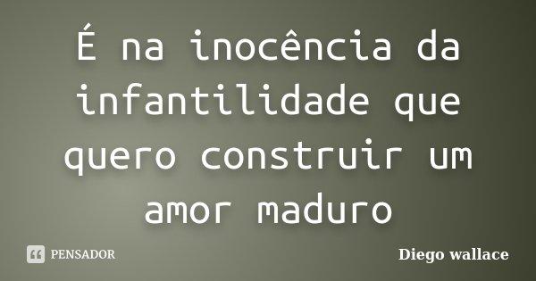 É na inocência da infantilidade que quero construir um amor maduro... Frase de Diego wallace.