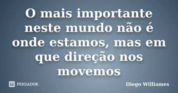 O mais importante neste mundo não é onde estamos, mas em que direção nos movemos... Frase de Diego Williames.