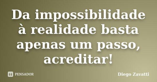 Da impossibilidade à realidade basta apenas um passo, acreditar!... Frase de Diego Zavatti.