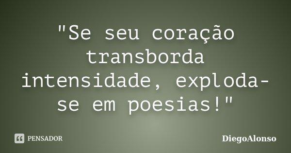 """""""Se seu coração transborda intensidade, exploda-se em poesias!""""... Frase de DiegoAlonso."""