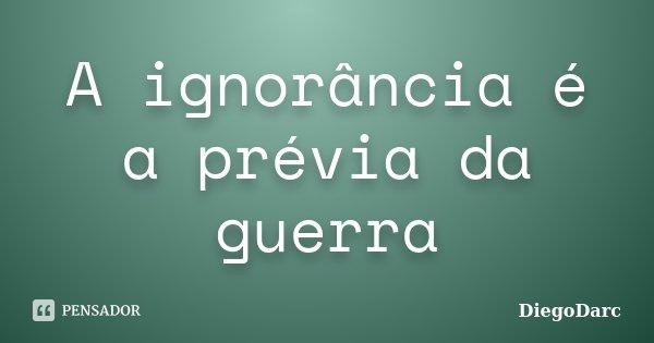 A ignorância é a prévia da guerra... Frase de DiegoDarc.