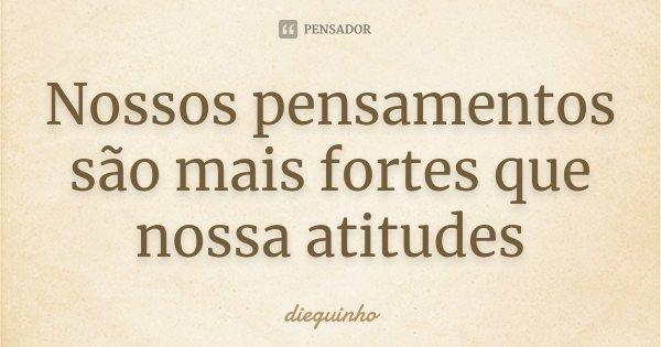 Nossos pensamentos são mais fortes que nossa atitudes... Frase de dieguinho.