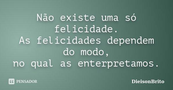 Não existe uma só felicidade. As felicidades dependem do modo, no qual as enterpretamos.... Frase de DieisonBrito.
