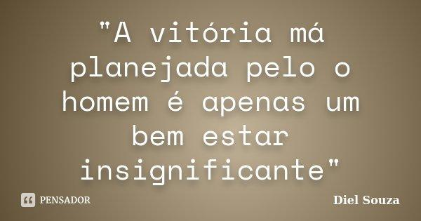 """""""A vitória má planejada pelo o homem é apenas um bem estar insignificante""""... Frase de Diel Souza."""