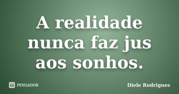 A realidade nunca faz jus aos sonhos.... Frase de Diele Rodrigues.