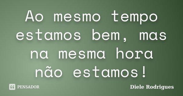 Ao mesmo tempo estamos bem, mas na mesma hora não estamos!... Frase de Diele Rodrigues.
