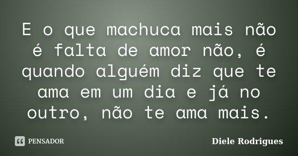 E o que machuca mais não é falta de amor não, é quando alguém diz que te ama em um dia e já no outro, não te ama mais.... Frase de Diele Rodrigues.