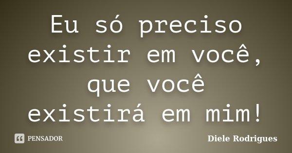 Eu só preciso existir em você, que você existirá em mim!... Frase de Diele Rodrigues.