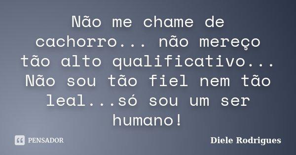 Não me chame de cachorro... não mereço tão alto qualificativo... Não sou tão fiel nem tão leal...só sou um ser humano!... Frase de Diele Rodrigues.