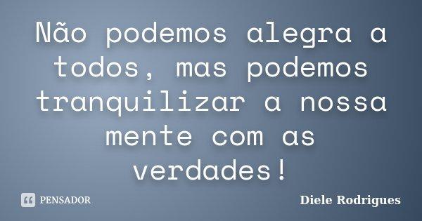 Não podemos alegra a todos, mas podemos tranquilizar a nossa mente com as verdades!... Frase de Diele Rodrigues.