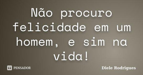 Não procuro felicidade em um homem, e sim na vida!... Frase de Diele Rodrigues.