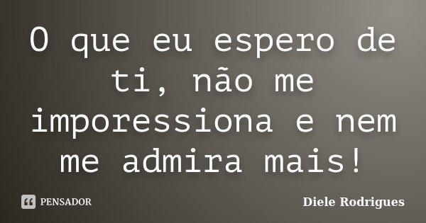 O que eu espero de ti, não me imporessiona e nem me admira mais!... Frase de Diele Rodrigues.
