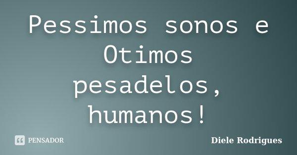Pessimos sonos e Otimos pesadelos, humanos!... Frase de Diele Rodrigues.