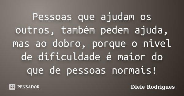 Pessoas que ajudam os outros, também pedem ajuda, mas ao dobro, porque o nivel de dificuldade é maior do que de pessoas normais!... Frase de Diele Rodrigues.