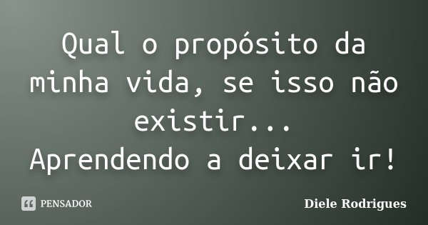 Qual o propósito da minha vida, se isso não existir... Aprendendo a deixar ir!... Frase de Diele Rodrigues.