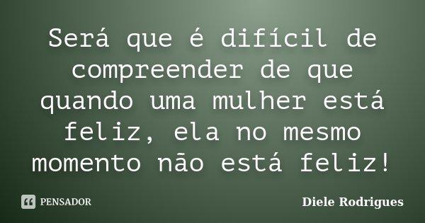 Será que é difícil de compreender de que quando uma mulher está feliz, ela no mesmo momento não está feliz!... Frase de Diele Rodrigues.