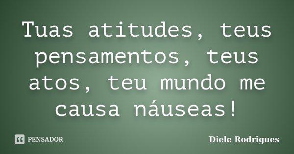 Tuas atitudes, teus pensamentos, teus atos, teu mundo me causa náuseas!... Frase de Diele Rodrigues.