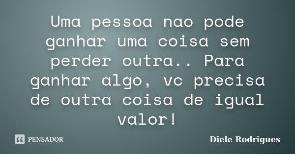 Uma pessoa nao pode ganhar uma coisa sem perder outra.. Para ganhar algo, vc precisa de outra coisa de igual valor!... Frase de Diele Rodrigues.