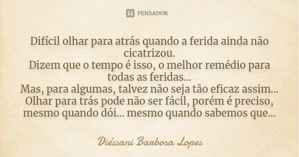 Difícil olhar para atrás quando a ferida ainda não cicatrizou, dizem que o tempo é isso, o melhor remédio para todas as feridas... Mas para algumas talvez não s... Frase de Diéssani Barbosa Lopes.