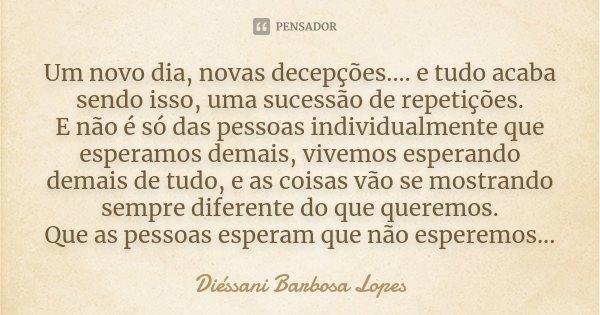 Um novo dia, novas decepções.... e tudo acaba sendo isso, uma sucessão de repetições. E não é só das pessoas individualmente que esperamos demais, vivemos esper... Frase de Diéssani Barbosa Lopes.