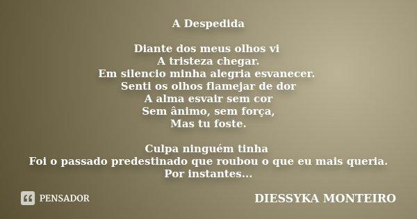 A Despedida Diante dos meus olhos vi A tristeza chegar. Em silencio minha alegria esvanecer. Senti os olhos flamejar de dor A alma esvair sem cor Sem ânimo, sem... Frase de Diessyka Monteiro.