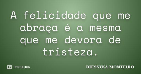 A felicidade que me abraça é a mesma que me devora de tristeza.... Frase de Diessyka Monteiro.