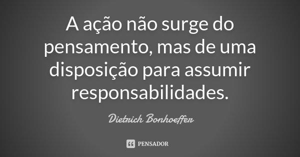 A ação não surge do pensamento, mas de uma disposição para assumir responsabilidades.... Frase de Dietrich Bonhoeffer.