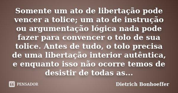 Somente um ato de libertação pode vencer a tolice; um ato de instrução ou argumentação lógica nada pode fazer para convencer o tolo de sua tolice. Antes ... Frase de Dietrich Bonhoeffer.