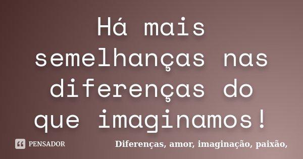 Há mais semelhanças nas diferenças do que imaginamos!... Frase de Diferenças, amor, imaginação, paixão,.