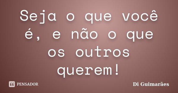 Seja o que você é, e não o que os outros querem!... Frase de Di Guimarães.