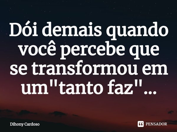 """Dói demais quando você percebe que se transformou em um """"tanto faz""""...... Frase de Dihony Cardoso."""
