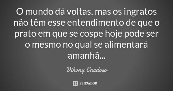 O mundo dá voltas, mas os ingratos não têm esse entendimento de que o prato em que se cospe hoje pode ser o mesmo no qual se alimentará amanhã...... Frase de Dihony Cardoso.
