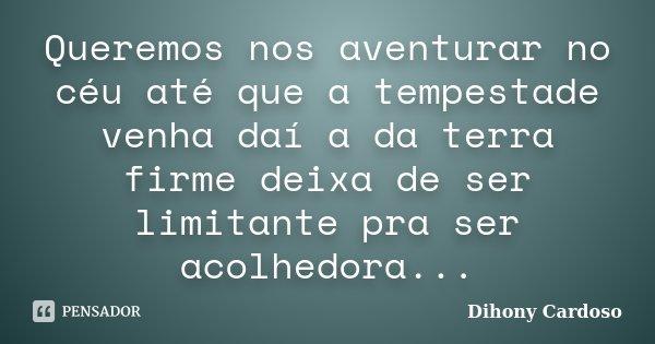 Queremos nos aventurar no céu até que a tempestade venha daí a da terra firme deixa de ser limitante pra ser acolhedora...... Frase de Dihony Cardoso.