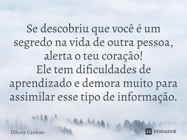 Se descobriu que você é um segredo na vida de outra pessoa, alerta o teu coração! Ele tem dificuldades de aprendizado e demora muito para assimilar esse tipo d... Frase de Dihony Cardoso.