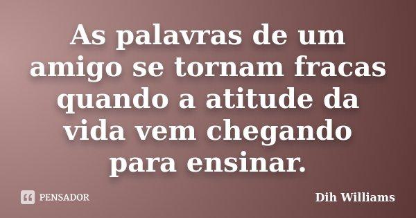As palavras de um amigo se tornam fracas, quando a atitude da vida vem chegando para ensinar.... Frase de Dih Williams.