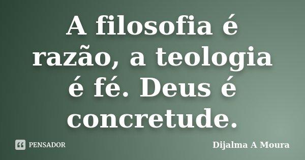A filosofia é razão, a teologia é fé. Deus é concretude.... Frase de Dijalma A Moura.