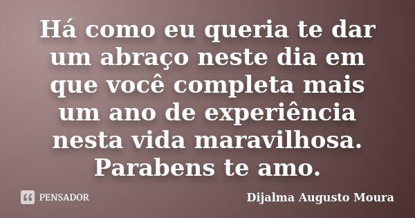 Há como eu queria te dar um abraço neste dia em que você completa mais um ano de experiência nesta vida maravilhosa. Parabens te amo.... Frase de Dijalma Augusto Moura.