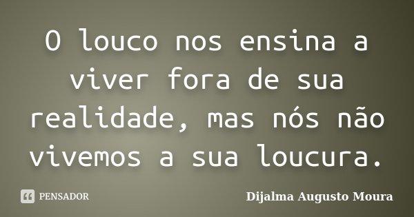 O louco nos ensina a viver fora de sua realidade, mas nós não vivemos a sua loucura.... Frase de Dijalma Augusto Moura.