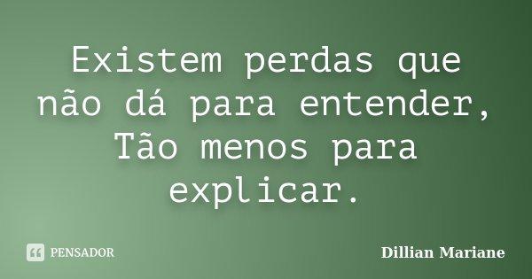 Existem perdas que não dá para entender, Tão menos para explicar.... Frase de Dillian Mariane.