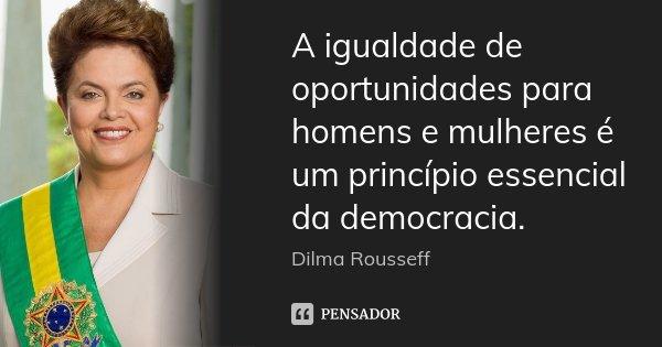 A igualdade de oportunidades para homens e mulheres é um princípio essencial da democracia.... Frase de Dilma Rousseff.