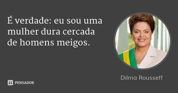 É verdade: eu sou uma mulher dura cercada de homens meigos.... Frase de Dilma Rousseff.