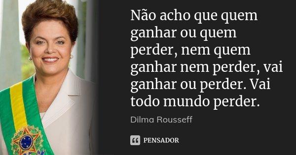 Não acho que quem ganhar ou quem perder, nem quem ganhar nem perder, vai ganhar ou perder. Vai todo mundo perder.... Frase de Dilma Rousseff.