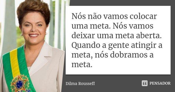 Nós não vamos colocar uma meta. Nós vamos deixar uma meta aberta. Quando a gente atingir a meta, nós dobramos a meta.... Frase de Dilma Rousseff.