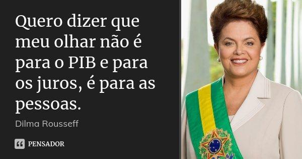 Quero dizer que meu olhar não é para o PIB e para os juros, é para as pessoas.... Frase de Dilma Rousseff.