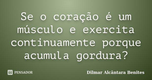 Se o coração é um músculo e exercita continuamente porque acumula gordura?... Frase de Dilmar Alcântara Benites.