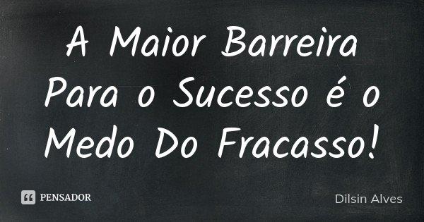 A Maior Barreira Para o Sucesso é o Medo Do Fracasso !... Frase de Dilsin Alves.