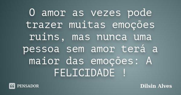 O amor as vezes pode trazer muitas emoções ruins, mas nunca uma pessoa sem amor terá a maior das emoções: A FELICIDADE !... Frase de Dilsin Alves.
