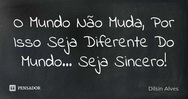 O Mundo Não Muda, Por Isso Seja Diferente Do Mundo... Seja Sincero !... Frase de Dilsin Alves.