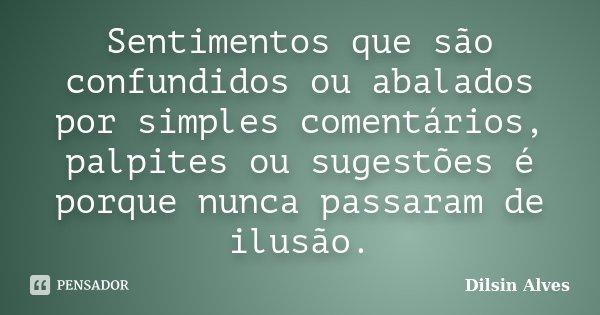 Sentimentos que são confundidos ou abalados por simples comentários, palpites ou sugestões é porque nunca passaram de ilusão.... Frase de Dilsin Alves.
